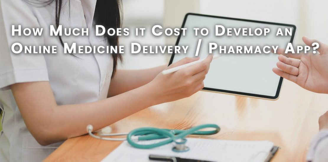 How Much Does It Cost To Develop a Online Medicine Delivery, Pharmacy app?
