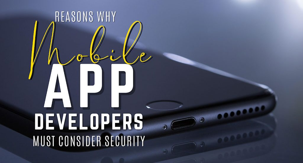 Reasons Why Mobile App Developers Must Consider Security