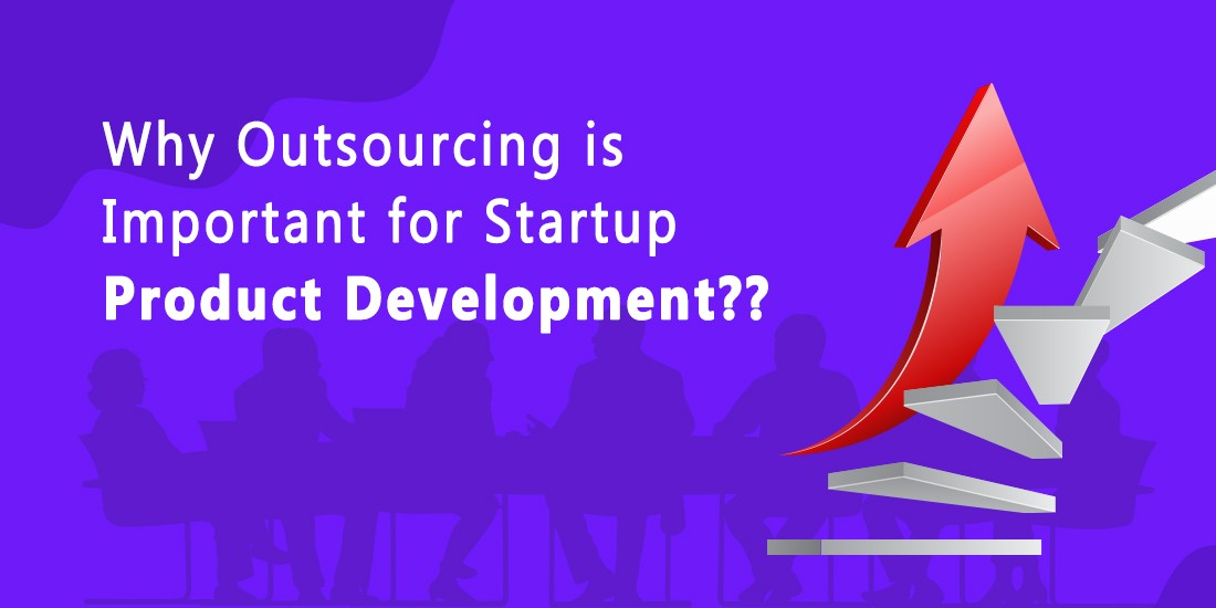 Why Outsourcing is Important for Startup Product Development?