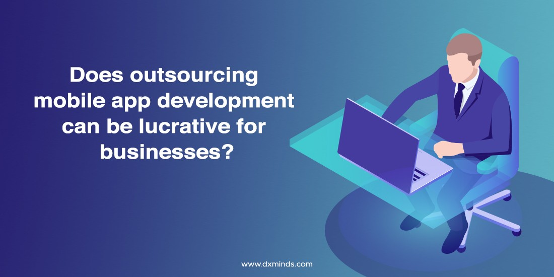 Does outsourcing mobile app development can be lucrative for businesses?